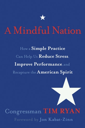 A Mindful Nation - How a Simple Practice Can Help Us Reduce Stress, Improve Performance, and Recapt ure the American Spirit ebook by Rep. Tim Ryan