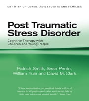 Post Traumatic Stress Disorder - Cognitive Therapy with Children and Young People ebook by Patrick Smith,Sean Perrin,William Yule,David M. Clark