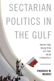Sectarian Politics in the Gulf - From the Iraq War to the Arab Uprisings ebook by Frederic M. Wehrey