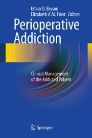Perioperative Addiction - Clinical Management of the Addicted Patient ebook by Ethan O. Bryson,Elizabeth A. M. Frost