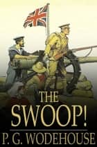 The Swoop! - Or How Clarence Saved England: A Tale of the Great Invasion ebook by P. G. Wodehouse