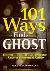 101 Ways to Find a Ghost: Essential Tools, Tips, and Techniques to Uncover Paranormal Activity ebook by Melissa Martin Ellis
