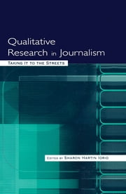 Qualitative Research in Journalism - Taking It to the Streets ebook by Sharon Hartin Iorio