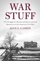 War Stuff - The Struggle for Human and Environmental Resources in the American Civil War ebook by Joan E. Cashin