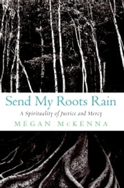 Send My Roots Rain - A Spirituality of Justice and Mercy ebook by Megan McKenna