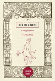 Into the Archive - Writing and Power in Colonial Peru ebook by Kathryn Burns