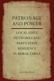 Patronage and Power - Local State Networks and Party-State Resilience in Rural China ebook by Ben Hillman