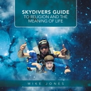 SKYDIVERS GUIDE TO RELIGION AND THE MEANING OF LIFE ebook by Mike Jones
