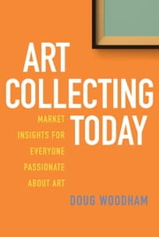 Art Collecting Today - Market Insights for Everyone Passionate about Art ebook by Doug Woodham