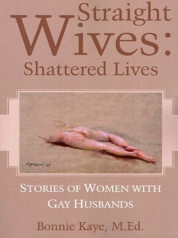 Straight Wives Shattered Lives: Stories of Women with Gay Husbands ebook by Bonnie Kaye