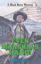 Even Marshals Hang! eBook by Sam Clancy