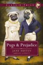 Pugs and Prejudice (Classic Tails 1) - Beautifully illustrated classics, as told by the finest breeds! ebook by Jane Austen, Eliza Garrett