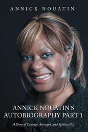 Annick Nouatin's Autobiography Part 1 - A Story of Courage, Strength, and Spirituality ebook by Annick Nouatin