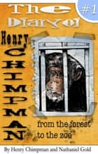 The Diary of Henry Chimpman: Volume 1 From the Forest to the Zoo - Henry Chimpman ebook by Nathaniel Gold, Henry Chimpman