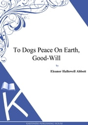 To Dogs Peace On Earth, Good-Will ebook by Eleanor Hallowell Abbott