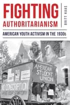 Fighting Authoritarianism - American Youth Activism in the 1930s ebook by Britt Haas