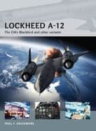Lockheed A-12 - The CIA's Blackbird and other variants ebook by Adam Tooby, Paul F Crickmore