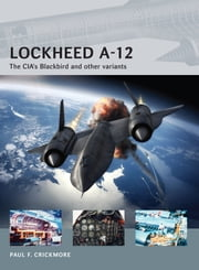 Lockheed A-12 - The CIA's Blackbird and other variants ebook by Paul F Crickmore