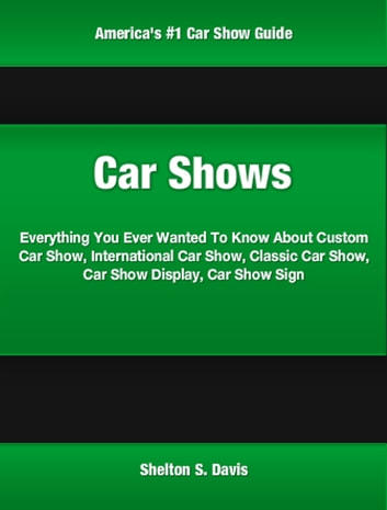 Car Shows - A Consumer's Guide To Custom Car Shows, Dub Car Show, Car Shows Everything You Want To Know, Car Show Props, Car Show Display ebook by Shelton Davis