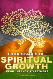 Four Stages of Spiritual Growth: From Infancy To Fathers ebook by Maurice K. Wright