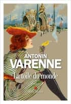 La Toile du monde ebook by Antonin Varenne
