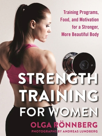 Strength Training for Women - Training Programs, Food, and Motivation for a Stronger, More Beautiful Body ebook by Olga Rönnberg
