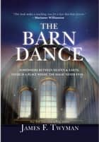 The Barn Dance - Somewhere between Heaven and Earth, there is a place where the magic never ends . . . ebook by James F. Twyman