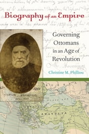 Biography of an Empire - Governing Ottomans in an Age of Revolution ebook by Christine M. Philliou