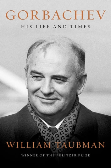 Gorbachev: His Life and Times ebook by William Taubman
