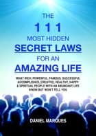 The 111 Most Hidden Secret Laws for an Amazing Life - What Rich, Powerful, Famous, Successful, Accomplished, Creative, Healthy, Happy and Spiritual People with an Abundant Life Know but Won't Tell You ebook by Daniel Marques