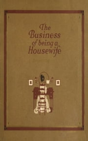 The Business of Being a Housewife - A Manual Efficiency and Economy ebook by Jean Prescott Adams