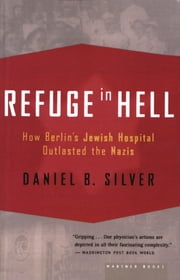 Refuge in Hell - How Berlin's Jewish Hospital Outlasted the Nazis ebook by Daniel B. Silver