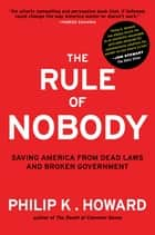 The Rule of Nobody: Saving America from Dead Laws and Broken Government ebook by Philip K. Howard