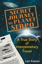 Secret Journey to Planet Serpo - A True Story of Interplanetary Travel ebook by Len Kasten
