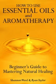 How to Use Essential Oil and Aromatherapy: Beginners Guide to Mastering Natural Healing ebook by Shannon Ward and Ryan Taylor