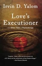 Love's Executioner - & Other Tales of Psychotherapy ebook by Irvin D. Yalom