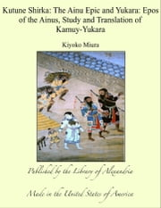 Kutune Shirka: The Ainu Epic and Yukara: Epos of the Ainus, Study and Translation of Kamuy-Yukara ebook by Kiyoko Miura