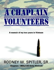 A Chaplain Volunteers: A Memoir of My Two Years In Vietnam ebook by Rodney W. Spitler, Sr.