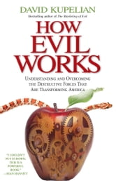 How Evil Works - Understanding and Overcoming the Destructive Forces That Are Transforming America ebook by David Kupelian
