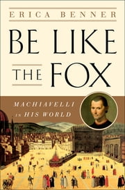 Be Like the Fox: Machiavelli In His World ebook by Erica Benner