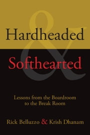 Hardheaded and Softhearted - Lessons from the Boardroom to the Break Room ebook by Rick Belluzzo,Krish Dhanam