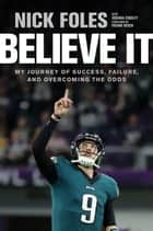 Believe It - My Journey of Success, Failure, and Overcoming the Odds ebook by Nick Foles, Joshua Cooley, Frank Reich