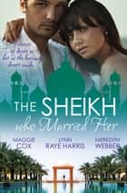 The Sheikh Who Married Her - 3 Book Box Set ebook by Lynn Raye Harris, Meredith Webber, Maggie Cox