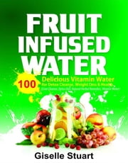 Fruit Infused Water - 100 Delicious Vitamin Water for Detox Cleanse, Weight Loss & Health (Liver Cleanse, Detox Diet, Natural Herbal Remedies, Vitamin Water) eBook by Giselle Staurt
