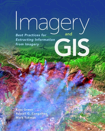 Imagery and GIS - Best Practices for Extracting Information from Imagery ebook by Mark Tukman,Russell G. Congalton,Kass Green