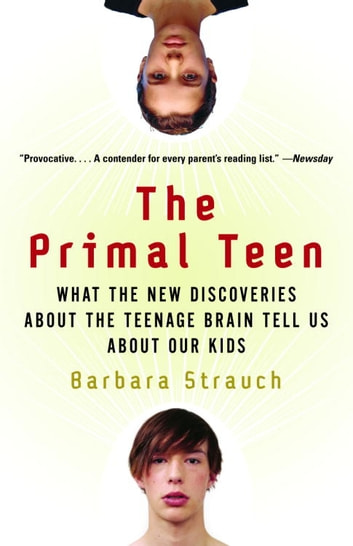 The Primal Teen - What the New Discoveries about the Teenage Brain Tell Us about Our Kids ebook by Barbara Strauch