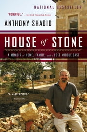 House of Stone: A Memoir of Home, Family, and a Lost Middle East - A Memoir of Home, Family, and a Lost Middle East ebook by Anthony Shadid