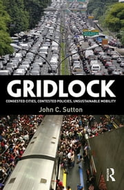Gridlock - Congested Cities, Contested Policies, Unsustainable Mobility ebook by John C. Sutton