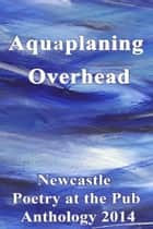 Aquaplaning Overhead: Newcastle Poetry at the Pub Anthology 2014 ebook by Poetry at the Pub Newcastle