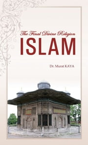 The Final Divine Religion ISLAM ebook by Murat Kaya